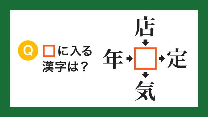 【クロス熟語】「年□」「店□」「□定」「□気」の□に入る漢字は?