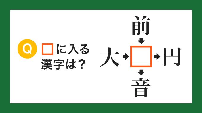 【クロス熟語】「大□」「前□」「□円」「□音」の□に入る漢字は?
