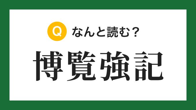 【四字熟語】「博覧強記」の読み方は?