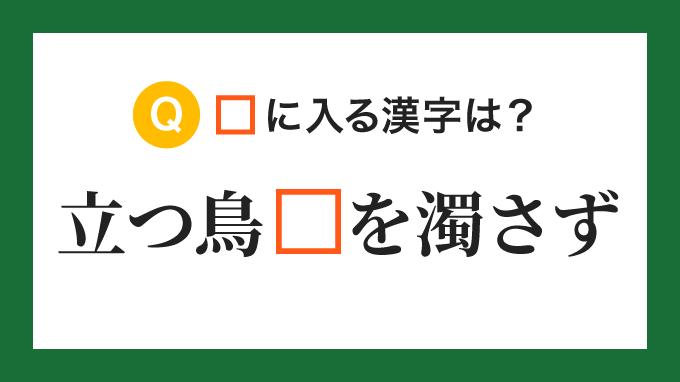 【ことわざ・慣用句】「立つ鳥、□を濁さず」の□に入る漢字は?