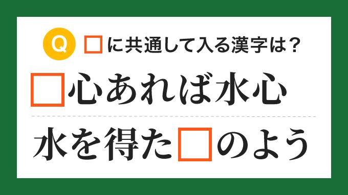 【ことわざ・慣用句】「□心あれば水心」「水を得た□のよう」の□に共通して入る漢字は?