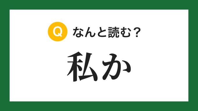 【漢字】「私か」の読み方は?