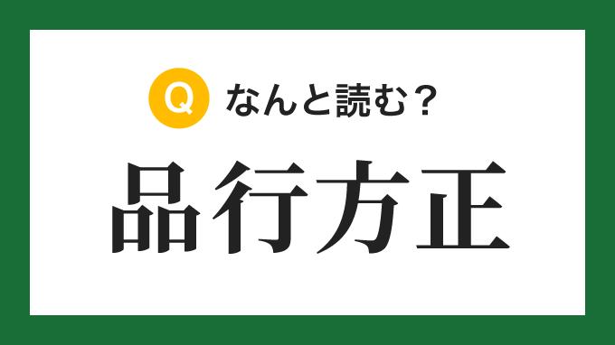 【四字熟語】「品行方正」の読み方は?