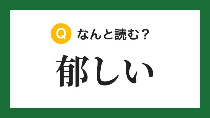 【漢字】「郁しい」の読み方は?
