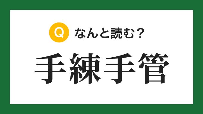 【四字熟語】「手練手管」の読み方は?