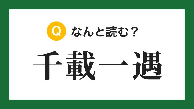 【四字熟語】「千載一遇」の読み方は?