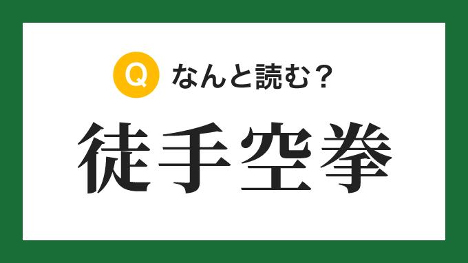 【四字熟語】「徒手空拳」の読み方は?