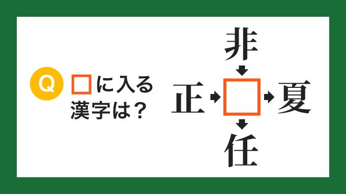 【クロス熟語】「正□」「非□」「□夏」「□任」の□に入る漢字は?
