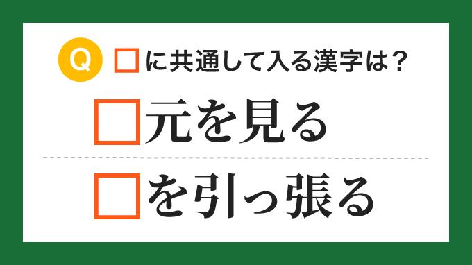 【ことわざ・慣用句】「□元を見る」「□を引っ張る」の□に共通して入る漢字は?