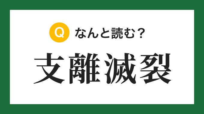 【四字熟語】「支離滅裂」の読み方は?