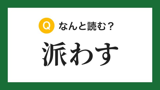 【漢字】「派わす」の読み方は?