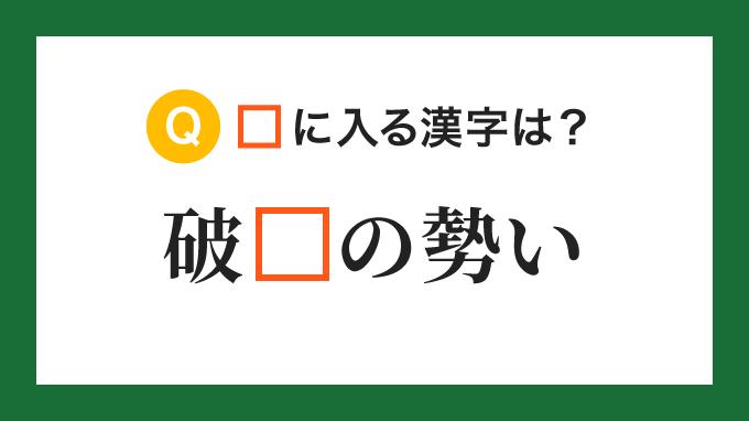 【ことわざ・慣用句】「破□の勢い」の□に入る漢字は?